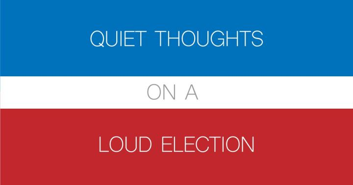 quiet-thoughts-on-a-loud-election-2016